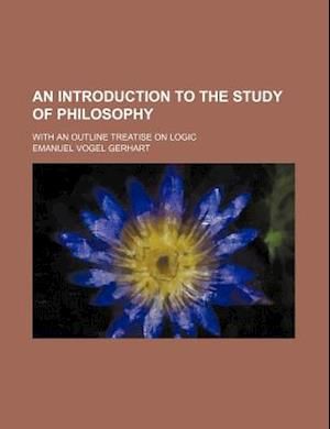 An Introduction to the Study of Philosophy; With an Outline Treatise on Logic af Emanuel Vogel Gerhart