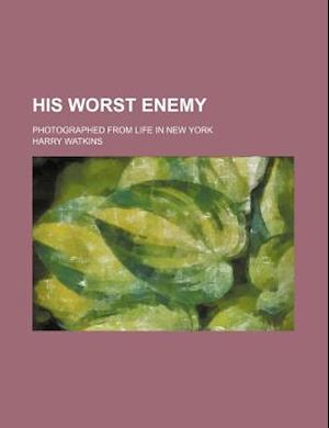 His Worst Enemy; Photographed from Life in New York af Harry Watkins