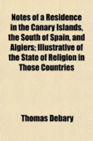 Notes of a Residence in the Canary Islands, the South of Spain, and Algiers; Illustrative of the State of Religion in Those Countries af Thomas Debary