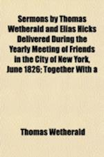 Sermons by Thomas Wetherald and Elias Hicks Delivered During the Yearly Meeting of Friends in the City of New York, June 1826; Together with a Sermon af Thomas Wetherald