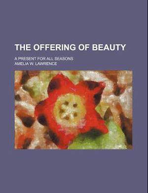 The Offering of Beauty; A Present for All Seasons af Amelia W. Lawrence