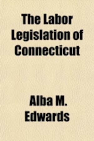 The Labor Legislation of Connecticut af Alba M. Edwards