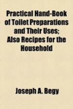 Practical Hand-Book of Toilet Preparations and Their Uses; Also Recipes for the Household af Joseph A. Begy