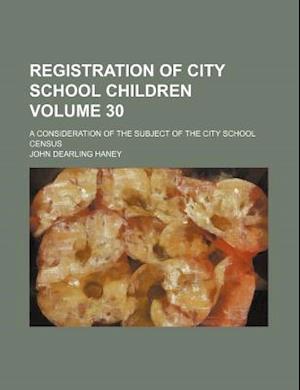 Registration of City School Children Volume 30; A Consideration of the Subject of the City School Census af John Dearling Haney