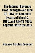 The Internal Revenue Laws; ACT Approved June 30, 1864, as Amended by Acts of March 3, 1865, and July 13, 1866 Together with the Acts Amendatory with C af Horace Erastus Dresser