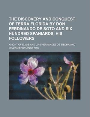 The Discovery and Conquest of Terra Florida by Don Ferdinando de Soto and Six Hundred Spaniards, His Followers af Knight Of Elvas, Richard Hakluyt