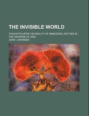 The Invisible World; Thoughts Upon the Reality of Immaterial Entities in the Universe of God af John I. Swander
