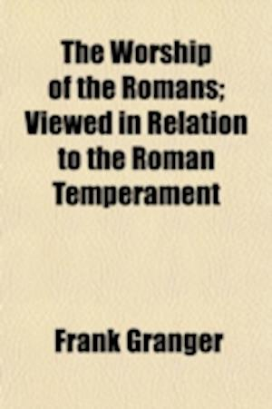 The Worship of the Romans; Viewed in Relation to the Roman Temperament af Frank Granger