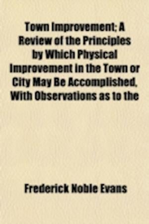 Town Improvement; A Review of the Principles by Which Physical Improvement in the Town or City May Be Accomplished, with Observations as to the Effect af Frederick Noble Evans