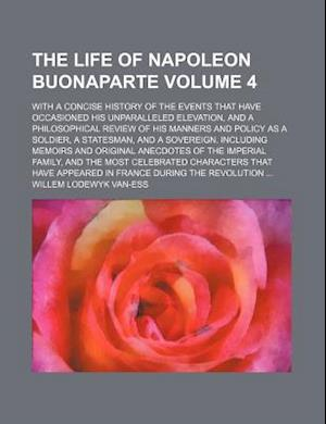 The Life of Napoleon Buonaparte Volume 4; With a Concise History of the Events That Have Occasioned His Unparalleled Elevation, and a Philosophical Re af Willem Lodewyk Van-Ess