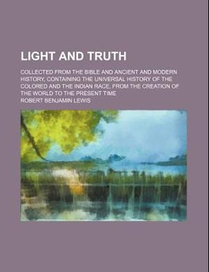 Light and Truth (Volume 22); Collected from the Bible and Ancient and Modern History, Containing the Universal History of the Colored and the Indian R af Robert Benjamin Lewis