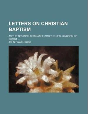 Letters on Christian Baptism; As the Initiating Ordinance Into the Real Kingdom of Christ af John Flavel Bliss
