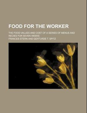 Food for the Worker; The Food Values and Cost of a Series of Menus and Recies for Seven Weeks af Frances Stern
