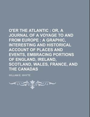 O'Er the Atlantic; Or, a Journal of a Voyage to and from Europe a Graphic, Interesting and Historical Account of Places and Events, Embracing Portions af William E. Whyte