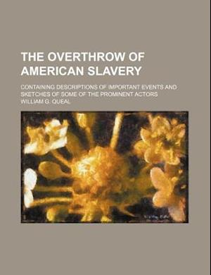 The Overthrow of American Slavery; Containing Descriptions of Important Events and Sketches of Some of the Prominent Actors af William G. Queal