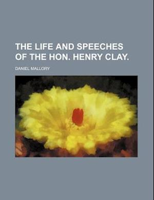 The Life and Speeches of the Hon. Henry Clay af Daniel Mallory