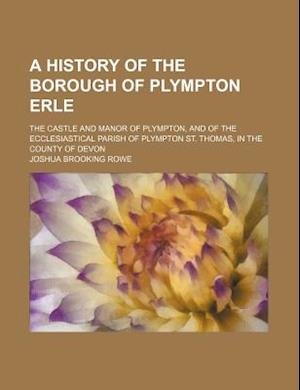 A   History of the Borough of Plympton Erle; The Castle and Manor of Plympton, and of the Ecclesiastical Parish of Plympton St. Thomas, in the County af Joshua Brooking Rowe