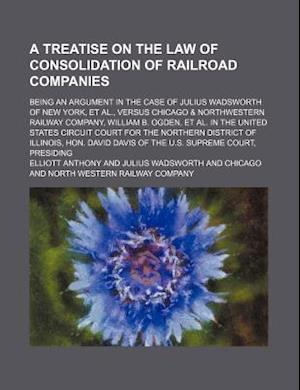 A   Treatise on the Law of Consolidation of Railroad Companies; Being an Argument in the Case of Julius Wadsworth of New York, et al., Versus Chicago af Elliott Anthony