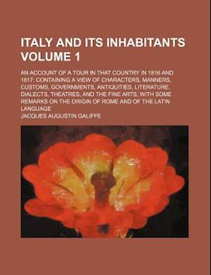 Italy and Its Inhabitants Volume 1; An Account of a Tour in That Country in 1816 and 1817 Containing a View of Characters, Manners, Customs, Governmen af Jacques Augustin Galiffe