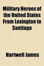 Military Heroes of the United States from Lexington to Santiago af Hartwell James