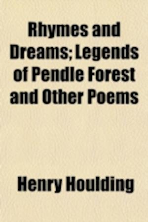 Rhymes and Dreams; Legends of Pendle Forest and Other Poems af Henry Houlding