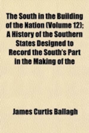 The South in the Building of the Nation (Volume 12); A History of the Southern States Designed to Record the South's Part in the Making of the America af James Curtis Ballagh