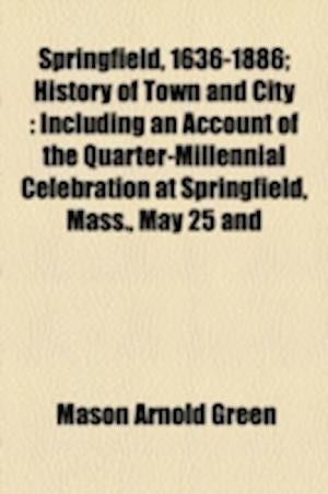 Springfield, 1636-1886; History of Town and City Including an Account of the Quarter-Millennial Celebration at Springfield, Mass., May 25 and 26, 1886 af Mason Arnold Green