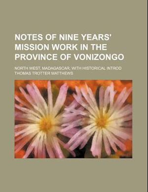 Notes of Nine Years' Mission Work in the Province of Vonizongo; North West, Madagascar, with Historical Introd af Thomas Trotter Matthews