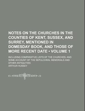 Notes on the Churches in the Counties of Kent, Sussex, and Surrey, Mentioned in Domesday Book, and Those of More Recent Date (Volume 1); Including Com af Arthur Hussey