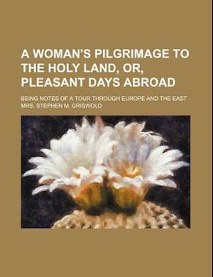 A Woman's Pilgrimage to the Holy Land, Or, Pleasant Days Abroad; Being Notes of a Tour Through Europe and the East af Mrs Stephen M. Griswold