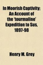 In Moorish Captivity; An Account of the 'Tourmaline' Expedition to Sus, 1897-98 af Henry M. Grey