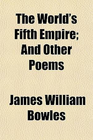 The World's Fifth Empire; And Other Poems af James William Bowles