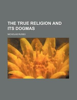 The True Religion and Its Dogmas af Nicholas Russo