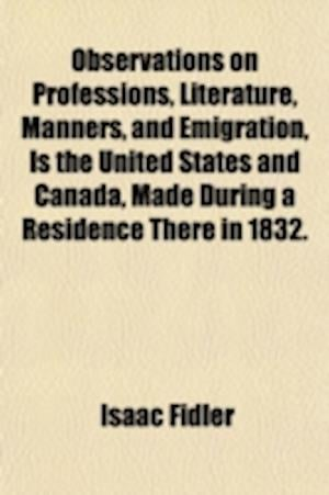 Observations on Professions, Literature, Manners, and Emigration, Is the United States and Canada, Made During a Residence There in 1832. af Isaac Fidler