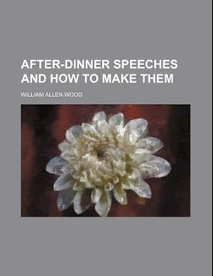 After-Dinner Speeches and How to Make Them af William Allen Wood