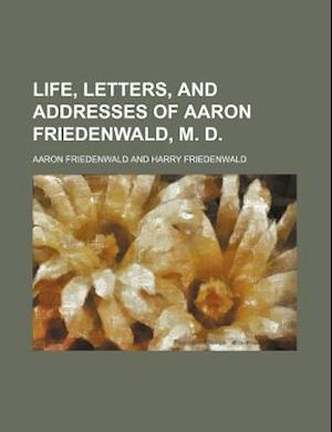 Life, Letters, and Addresses of Aaron Friedenwald, M. D. af Aaron Friedenwald