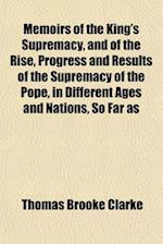 Memoirs of the King's Supremacy, and of the Rise, Progress and Results of the Supremacy of the Pope, in Different Ages and Nations, So Far as Relates af Thomas Brooke Clarke