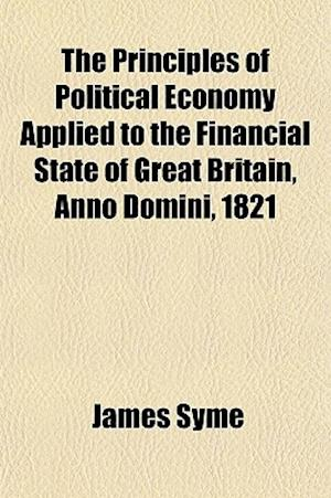 The Principles of Political Economy Applied to the Financial State of Great Britain, Anno Domini, 1821 af James Syme