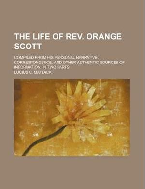The Life of REV. Orange Scott; Compiled from His Personal Narrative, Correspondence, and Other Authentic Sources of Information. in Two Parts af Lucius C. Matlack