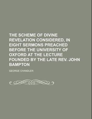 The Scheme of Divine Revelation Considered, in Eight Sermons Preached Before the University of Oxford at the Lecture Founded by the Late REV. John Bam af George Chandler