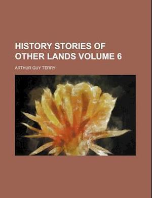 History Stories of Other Lands Volume 6 af Arthur Guy Terry
