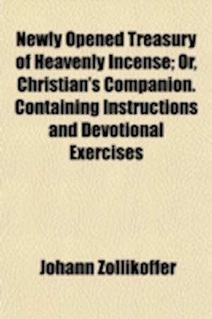 Newly Opened Treasury of Heavenly Incense; Or, Christian's Companion. Containing Instructions and Devotional Exercises af Johann Zollikoffer