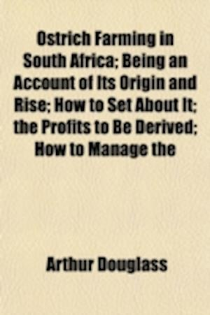 Ostrich Farming in South Africa; Being an Account of Its Origin and Rise How to Set about It the Profits to Be Derived How to Manage the Birds the Cap af Arthur Douglass