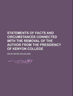 Statements of Facts and Circumstances Connected with the Removal of the Author from the Presidency of Kenyon College af David Bates Douglass