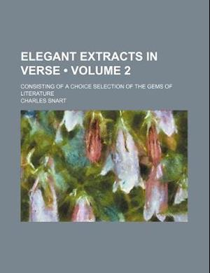 Elegant Extracts in Verse (Volume 2); Consisting of a Choice Selection of the Gems of Literature af Charles Snart