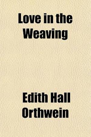 Love in the Weaving af Edith Hall Orthwein