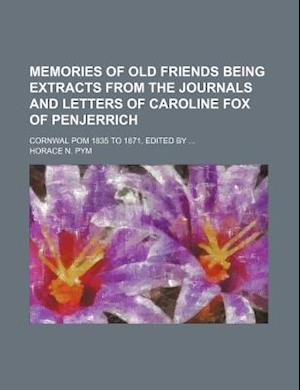 Memories of Old Friends Being Extracts from the Journals and Letters of Caroline Fox of Penjerrich; Cornwal POM 1835 to 1871, Edited by af Horace N. Pym