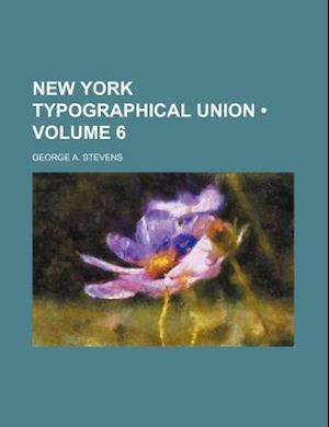 New York Typographical Union (Volume 6) af George a. Stevens