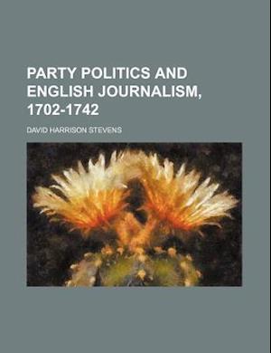 Party Politics and English Journalism, 1702-1742 af David Harrison Stevens