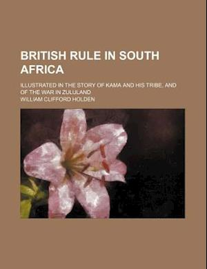 British Rule in South Africa; Illustrated in the Story of Kama and His Tribe, and of the War in Zululand af William Clifford Holden